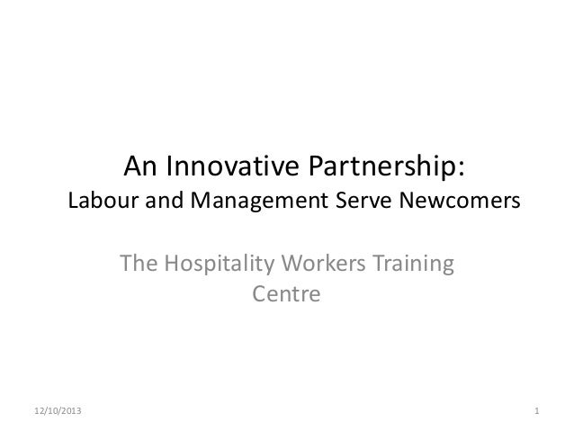 An Innovative Partnership: Labour and Management Serve Newcomers The Hospitality Workers Training Centre  12/10/2013  1