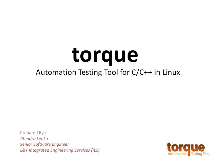torque        Automation Testing Tool for C/C++ in LinuxPrepared By :-Jitendra LenkaSenior Software EngineerL&T Integrated...