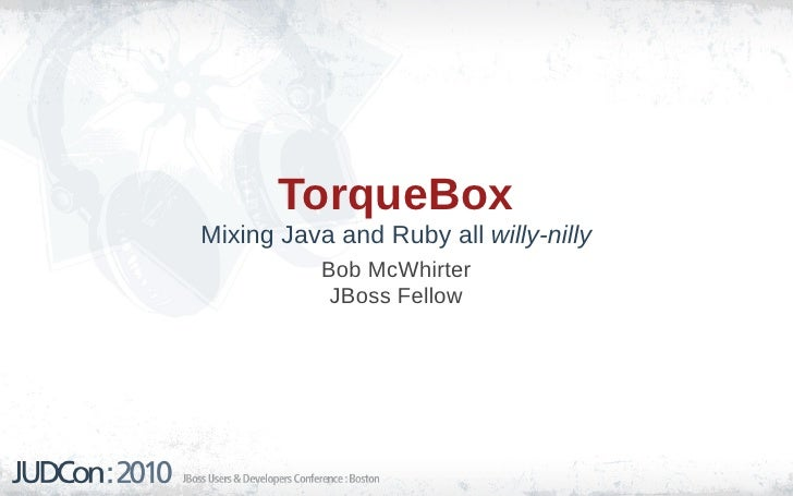 TorqueBox Mixing Java and Ruby all willy-nilly            Bob McWhirter             JBoss Fellow