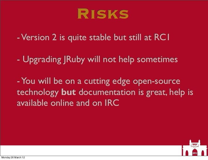 Risks           - Version 2 is quite stable but still at RC1           - Upgrading JRuby will not help sometimes          ...