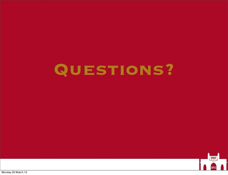 Questions?Monday 26 March 12