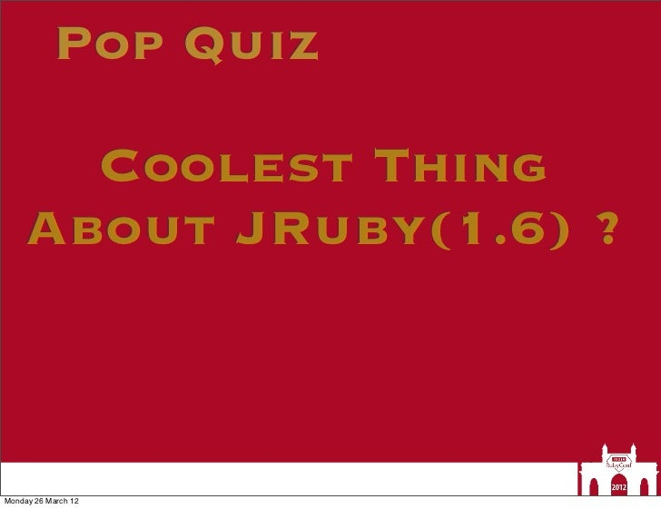 Pop Quiz      Coolest Thing    About JRuby(1.6) ?Monday 26 March 12