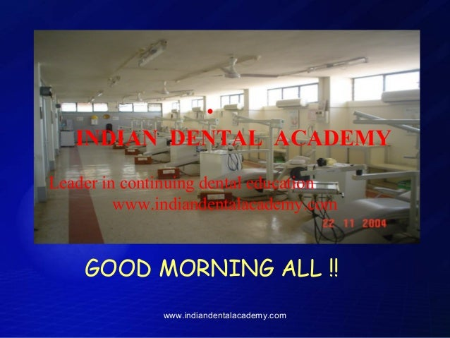 •  INDIAN DENTAL ACADEMY Leader in continuing dental education www.indiandentalacademy.com  GOOD MORNING ALL !! www.indian...