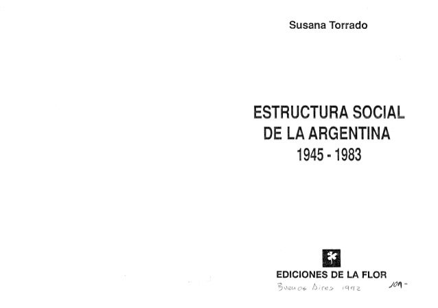 Susana Torrado ESTRUCTURA SOCIAL DE LA ARGENTINA 1945·1983 EDICIONES DE LA FLOR 1e:¡ o¡ ./c?fl -
