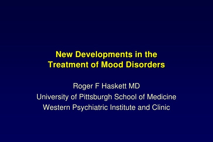 New Developments in the Treatment of Mood Disorders<br />Roger F Haskett MD<br />University of Pittsburgh School of Medici...