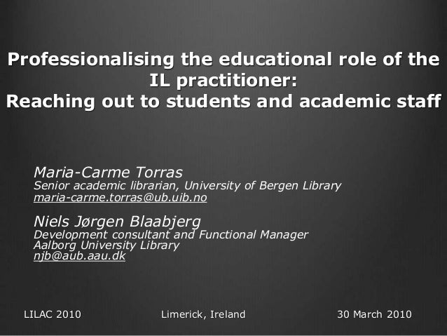 Professionalising the educational role of the IL practitioner: Reaching out to students and academic staff Maria-Carme Tor...