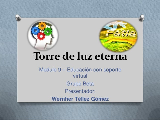 Torre de luz eterna Modulo 9 – Educación con soporte virtual Grupo Beta Presentador: Wernher Téllez Gómez