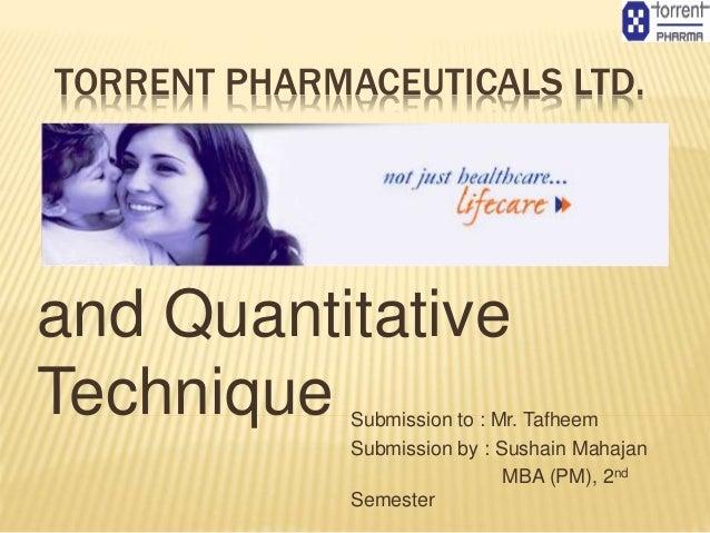 TORRENT PHARMACEUTICALS LTD. Business Statistics and Quantitative Technique Submission to : Mr. Tafheem Submission by : Su...