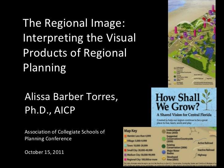 The Regional Image:Interpreting the VisualProducts of RegionalPlanningAlissa Barber Torres,Ph.D., AICPAssociation of Colle...