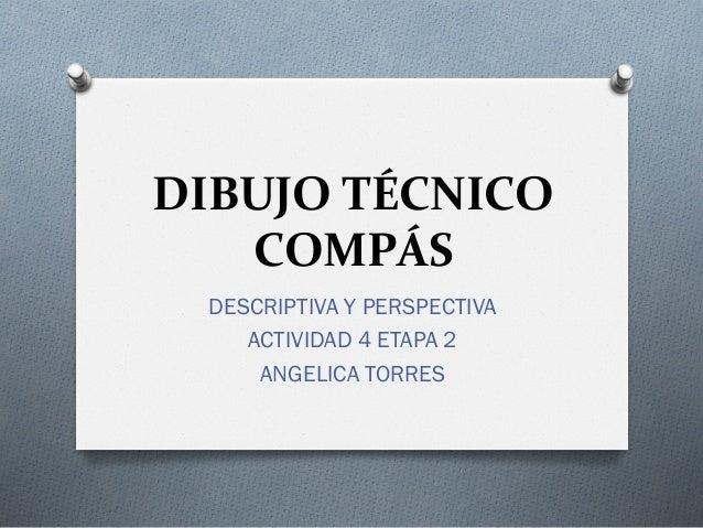 DIBUJO TÉCNICO    COMPÁS  DESCRIPTIVA Y PERSPECTIVA     ACTIVIDAD 4 ETAPA 2      ANGELICA TORRES