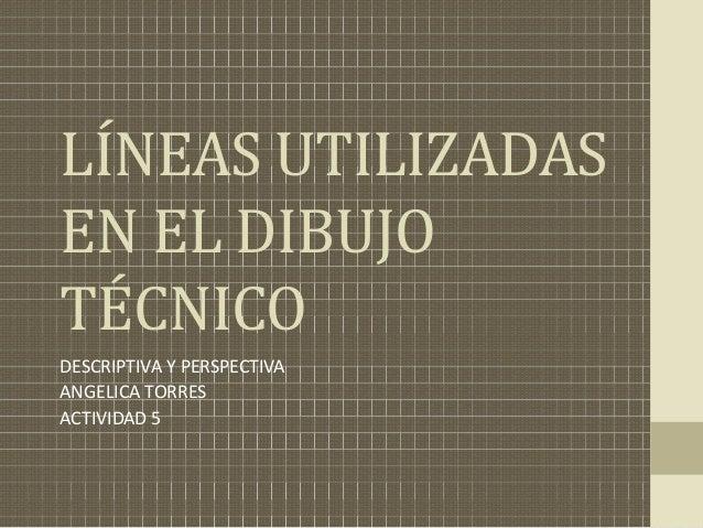 LÍNEAS UTILIZADAS EN EL DIBUJO  TÉCNICODESCRIPTIVA Y PERSPECTIVA ANGELICA TORRES ACTIVIDAD 5