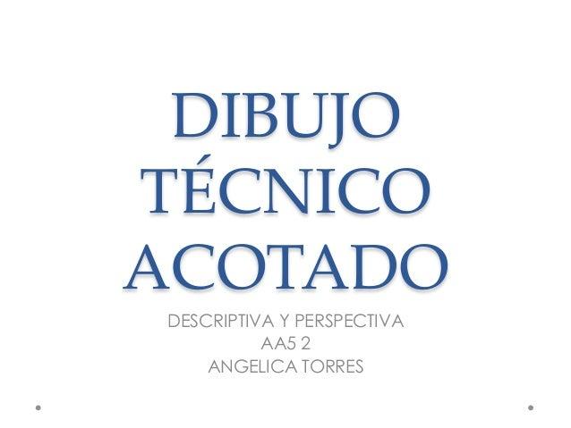 DIBUJO TÉCNICO ACOTADO DESCRIPTIVA Y PERSPECTIVA           AA5 2     ANGELICA TORRES