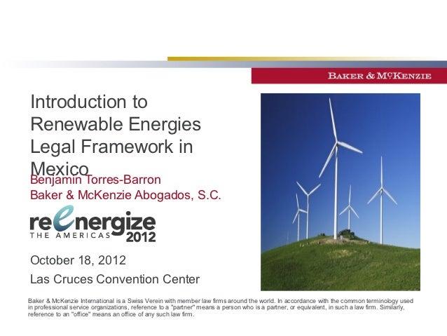 Introduction toRenewable EnergiesLegal Framework inMexicoBenjamin Torres-BarronBaker & McKenzie Abogados, S.C.October 18, ...