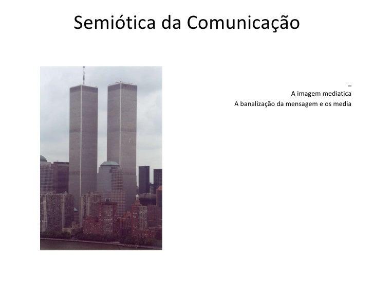 Semiótica da Comunicação <ul><li>_ </li></ul><ul><li>A imagem mediatica </li></ul><ul><li>A banalização da mensagem e os m...