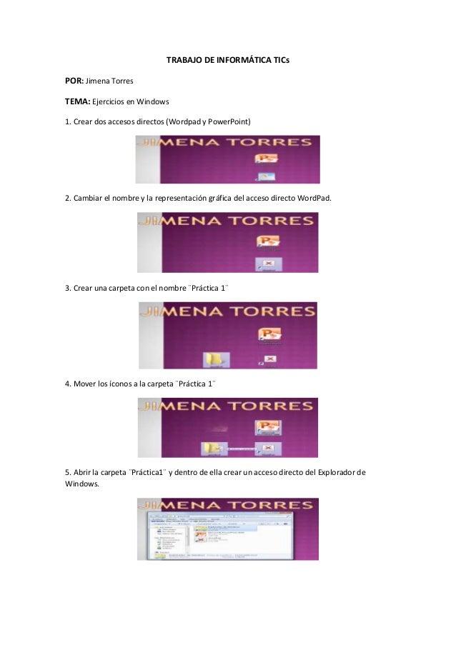 TRABAJO DE INFORMÁTICA TICs POR: Jimena Torres TEMA: Ejercicios en Windows 1. Crear dos accesos directos (Wordpad y PowerP...