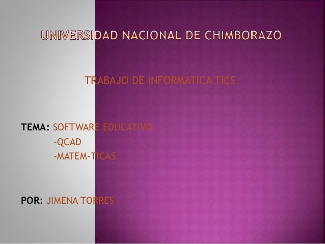 TRABAJO DE INFORMATICA TICS TEMA: SOFTWARE EDUCATIVO -QCAD -MATEM-TICAS POR: JIMENA TORRES