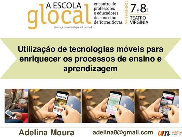 Utilização de tecnologias móveis para enriquecer os processos de ensino e aprendizagem adelina8@gmail.comAdelina Moura