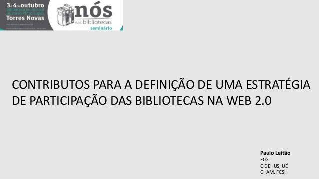 CONTRIBUTOS PARA A DEFINIÇÃO DE UMA ESTRATÉGIA  DE PARTICIPAÇÃO DAS BIBLIOTECAS NA WEB 2.0  Paulo Leitão  FCG  CIDEHUS, UÉ...