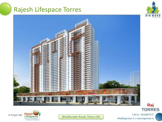 Call Us : 9619667575 info@bigmove.in | www.bigmove.in Ghodbunder Road, Thane (W) A Project By: Rajesh Lifespace Torres