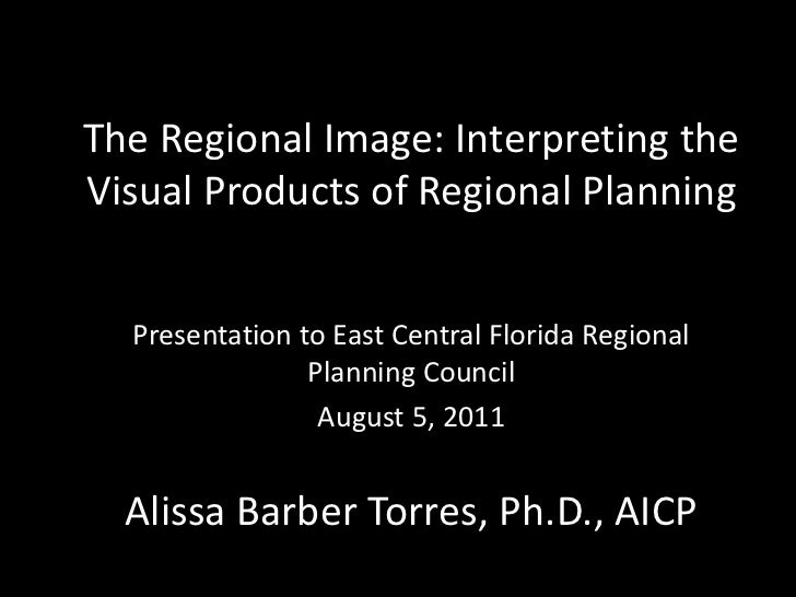 The Regional Image: Interpreting theVisual Products of Regional Planning  Presentation to East Central Florida Regional   ...