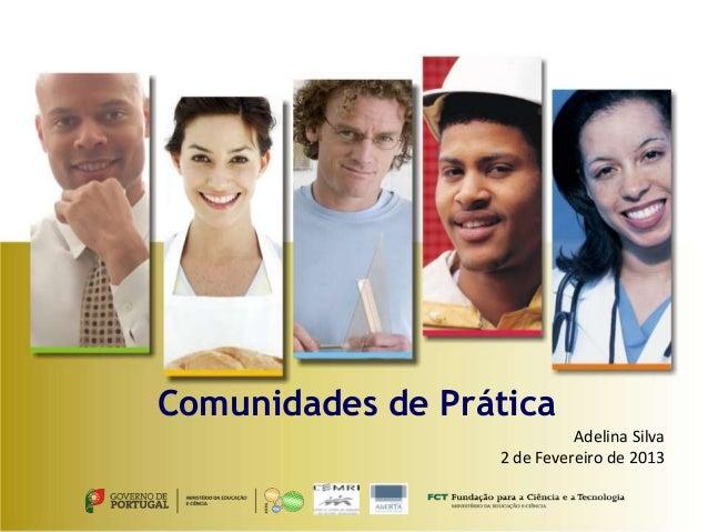 Comunidades de Prática                            Adelina Silva                  2 de Fevereiro de 2013