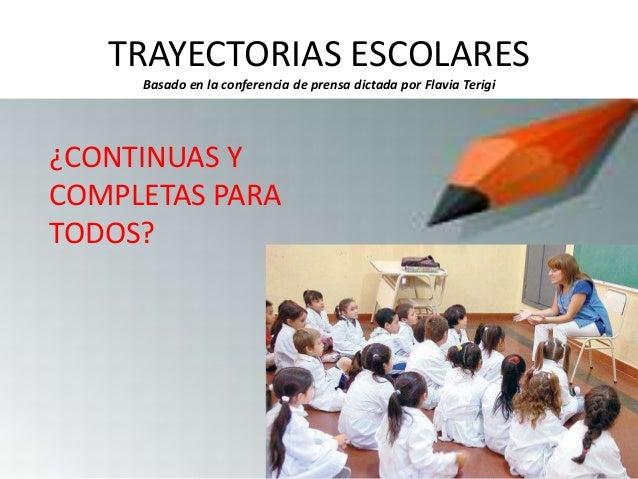 TRAYECTORIAS ESCOLARES Basado en la conferencia de prensa dictada por Flavia Terigi ¿CONTINUAS Y COMPLETAS PARA TODOS?