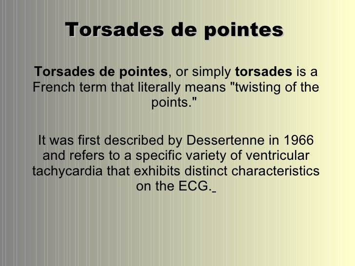 "Torsades de pointes  Torsades de pointes , or simply  torsades  is a French term that literally means ""twisting of th..."