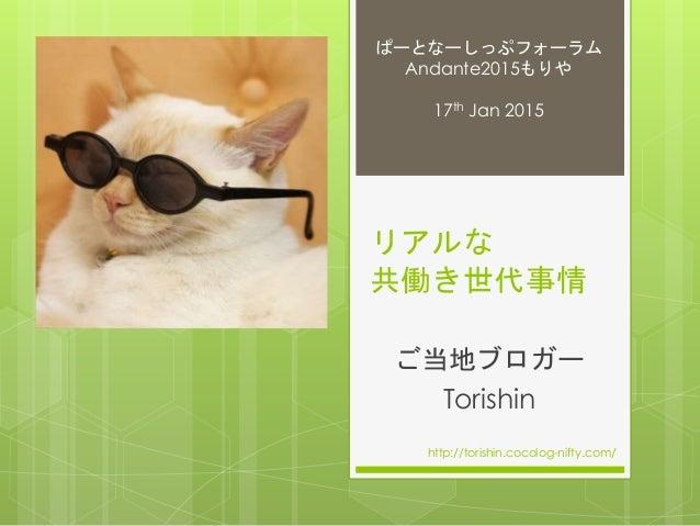 リアルな 共働き世代事情 ご当地ブロガー Torishin http://torishin.cocolog-nifty.com/ ぱーとなーしっぷフォーラム Andante2015もりや 17th Jan 2015