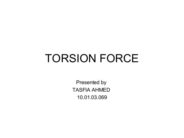 TORSION FORCE Presented by TASFIA AHMED 10.01.03.069