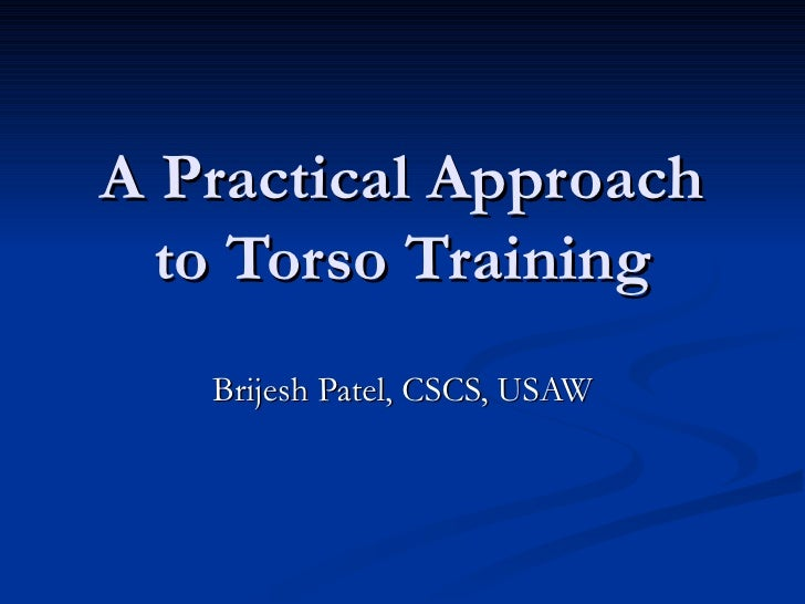 A Practical Approach to Torso Training Brijesh Patel, CSCS, USAW