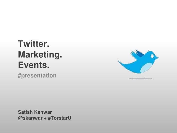 Twitter.Marketing.Events.<br />#presentation<br />Satish Kanwar<br />@skanwar + #TorstarU<br />