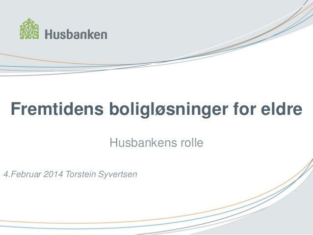 Fremtidens boligløsninger for eldre Husbankens rolle 4.Februar 2014 Torstein Syvertsen