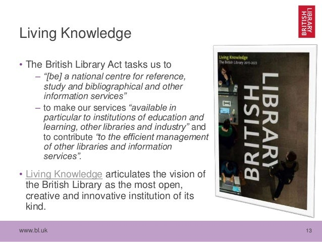 """www.bl.uk 13 Living Knowledge • The British Library Act tasks us to – """"[be] a national centre for reference, study and bib..."""