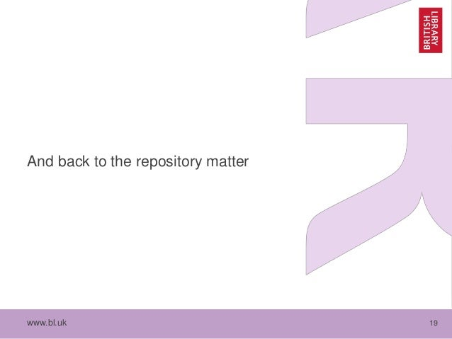 www.bl.uk 19 And back to the repository matter