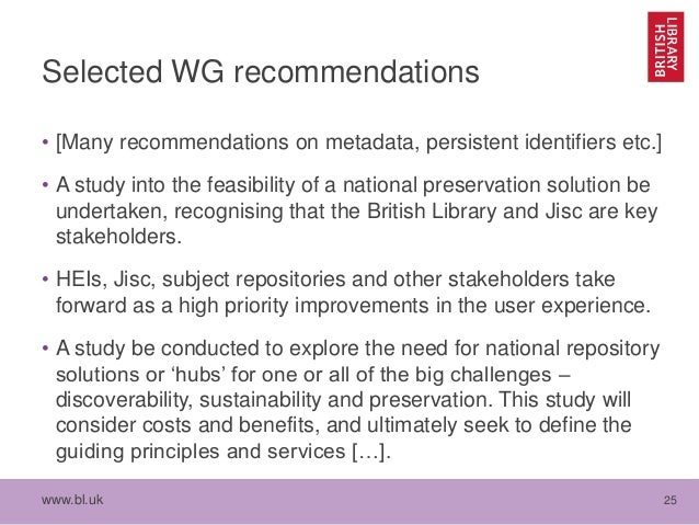 www.bl.uk 25 Selected WG recommendations • [Many recommendations on metadata, persistent identifiers etc.] • A study into ...