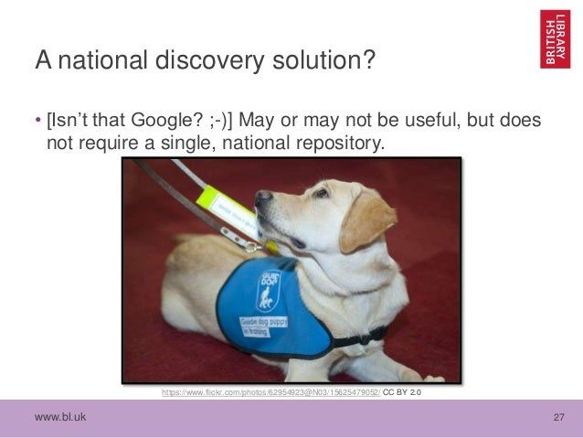 www.bl.uk 27 A national discovery solution? • [Isn't that Google? ;-)] May or may not be useful, but does not require a si...