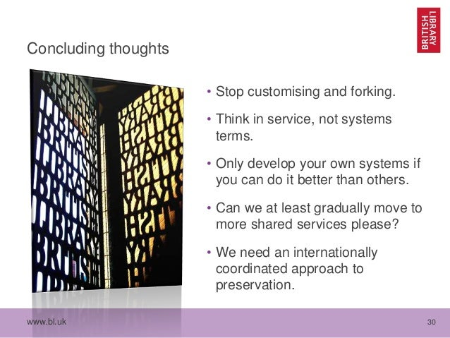www.bl.uk 30 Concluding thoughts • Stop customising and forking. • Think in service, not systems terms. • Only develop you...