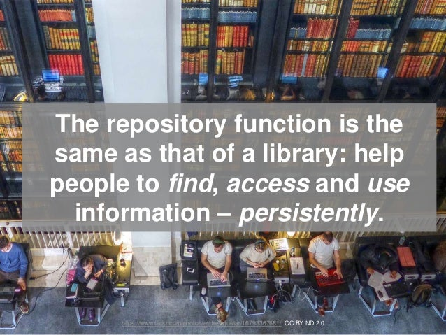 The repository function is the same as that of a library: help people to find, access and use information – persistently. ...