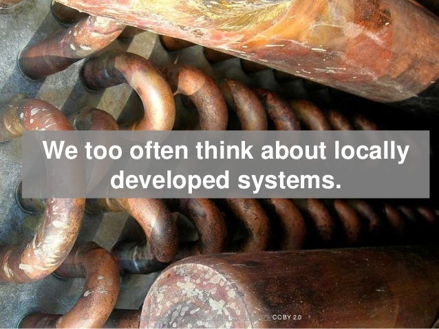 We too often think about locally developed systems. https://www.flickr.com/photos/mukluk/207619079/ CC BY 2.0