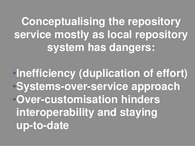 Conceptualising the repository service mostly as local repository system has dangers: •Inefficiency (duplication of effort...