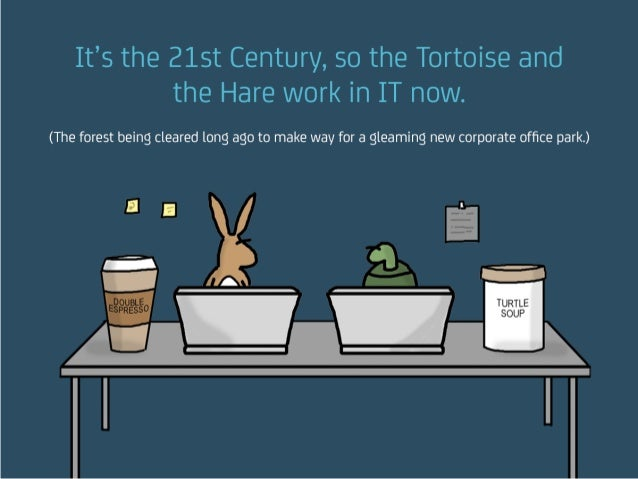 It's the 21st Century, so the Tortoise and the Hare work in IT now. (The forest being cleared long ago to make way for a g...
