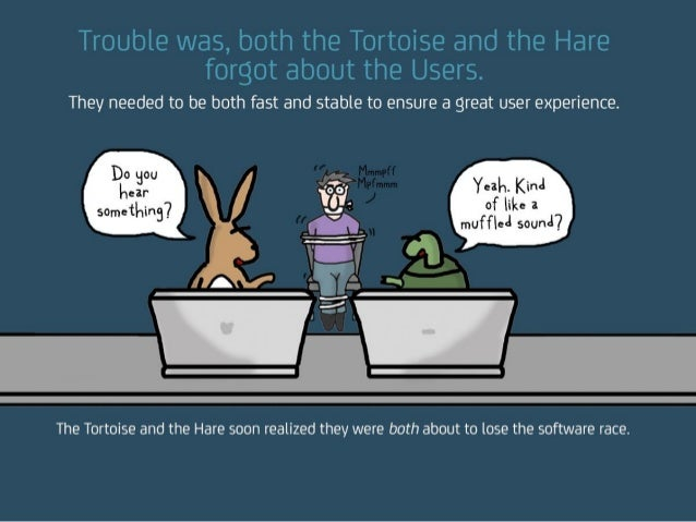 Trouble was, both the Tortoise and the Hare forgot about the Users. They needed to be both fast and stable to ensure a gre...