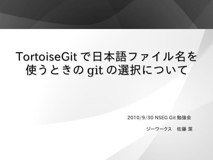TortoiseGit で日本語ファイル名を  使うときの git の選択について                2010/9/30 NSEG Git 勉強会                     ジーワークス 佐藤 潔