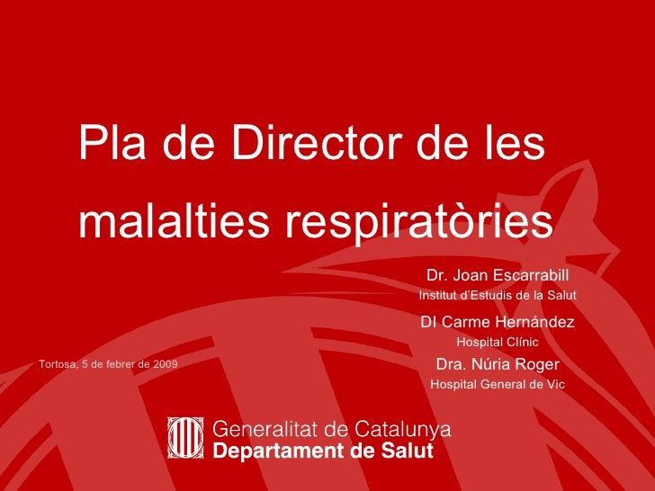 Pla de Director de les malalties respiratòries   Dr. Joan Escarrabill Institut d'Estudis de la Salut DI Carme Hernández Ho...