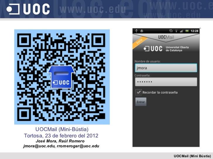 UOCMail (Mini Bústia) UOCMail (Mini-Bústia) Tortosa, 23 de febrero del 2012 José Mora, Raúl Romero  jmora@uoc.edu, rromero...