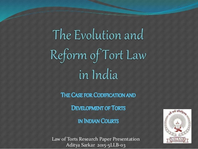 THE CASE FOR CODIFICATION AND DEVELOPMENT OF TORTS IN INDIAN COURTS Law of Torts Research Paper Presentation Aditya Sarkar...