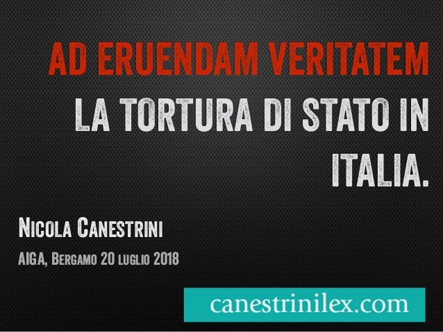 NICOLA CANESTRINI AIGA, BERGAMO 20 LUGLIO 2018 AD ERUENDAM VERITATEM LA TORTURA DI STATO IN ITALIA.