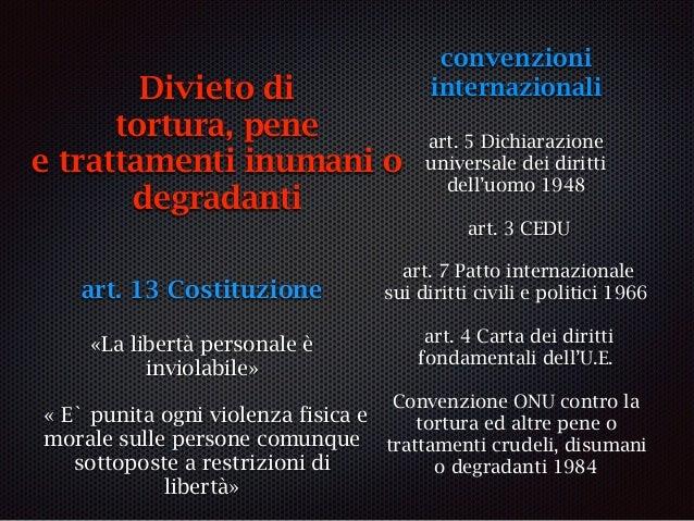 art. 13 Costituzione «La libertà personale è inviolabile» « E` punita ogni violenza fisica e morale sulle persone comunque...