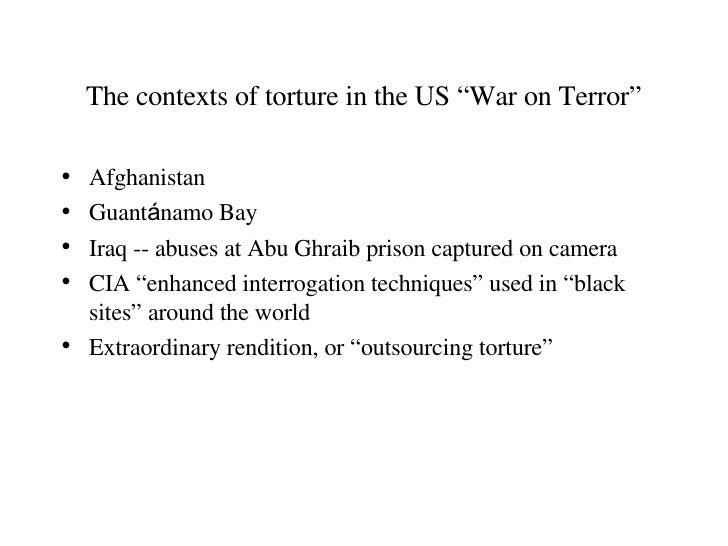 """The contexts of torture in the US """"War on Terror"""" <ul><li>Afghanistan </li></ul><ul><li>Guant á namo Bay </li></ul><ul><li..."""