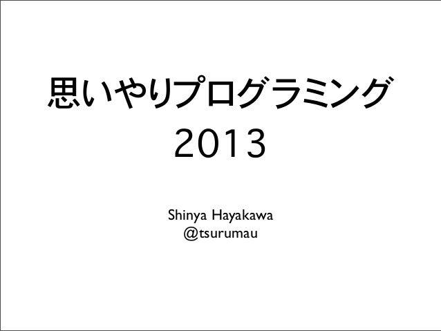 思いやりプログラミング 2013 Shinya Hayakawa @tsurumau